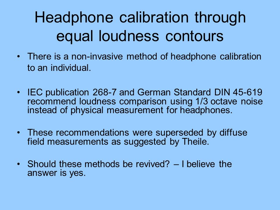 Headphone calibration through equal loudness contours There is a non-invasive method of headphone calibration to an individual. IEC publication 268-7