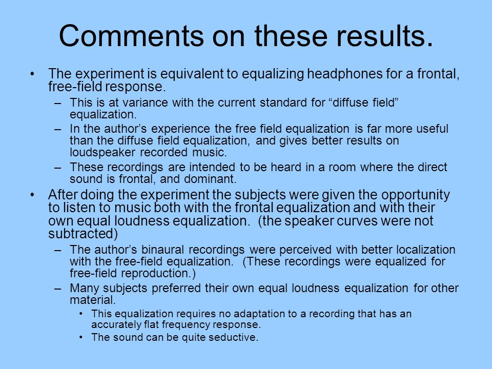 Comments on these results. The experiment is equivalent to equalizing headphones for a frontal, free-field response. –This is at variance with the cur