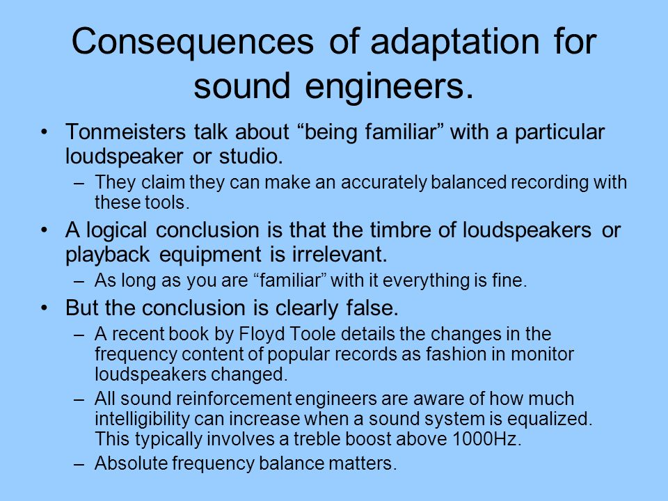 Consequences of adaptation for sound engineers. Tonmeisters talk about being familiar with a particular loudspeaker or studio. –They claim they can ma