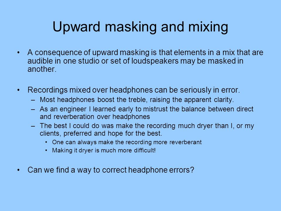 Upward masking and mixing A consequence of upward masking is that elements in a mix that are audible in one studio or set of loudspeakers may be maske