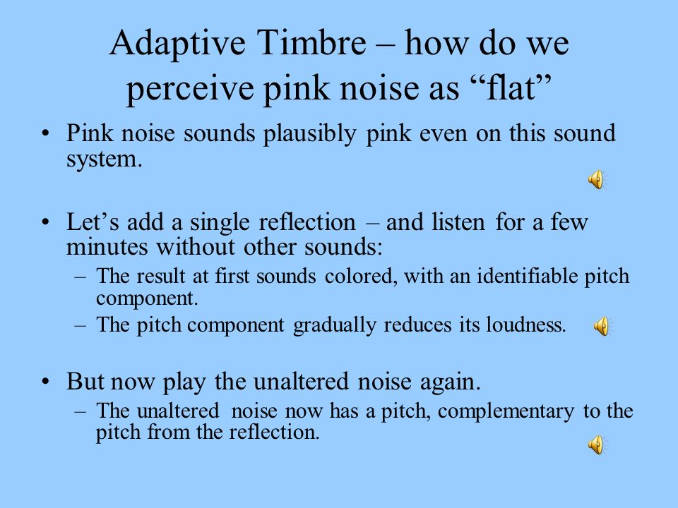 Adaptive Timbre – how do we perceive pink noise as flat Pink noise sounds plausibly pink even on this sound system. Lets add a single reflection – and