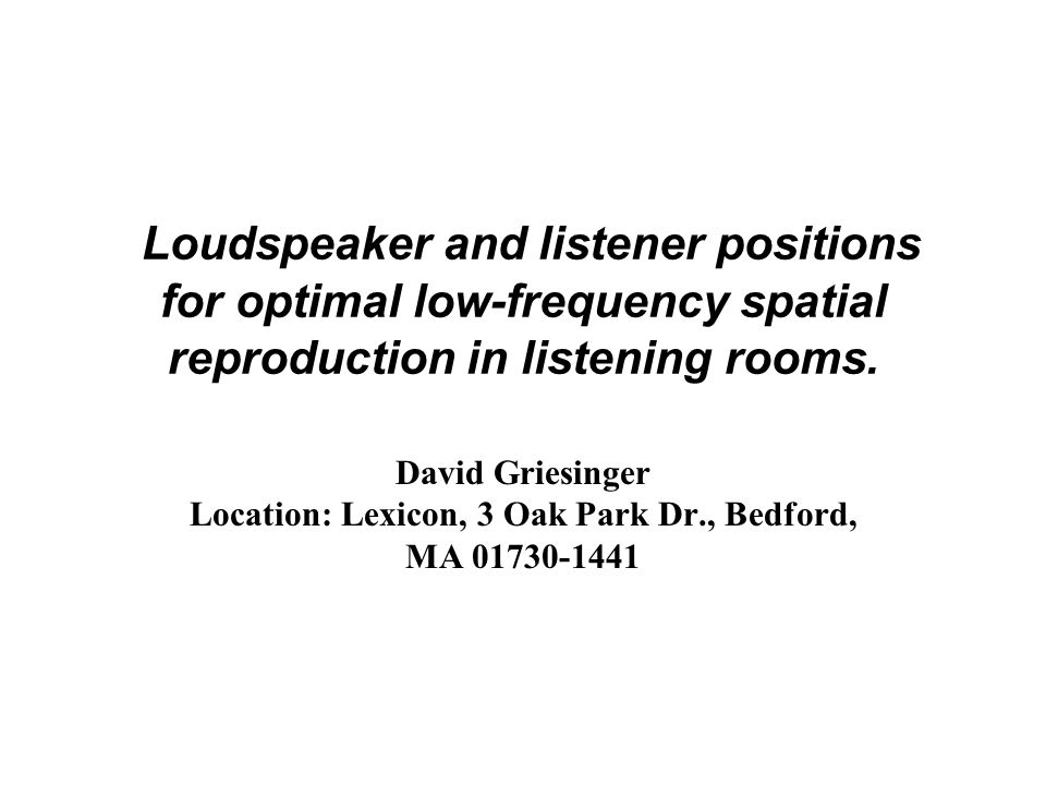Loudspeaker and listener positions for optimal low-frequency spatial reproduction in listening rooms. David Griesinger Location: Lexicon, 3 Oak Park D