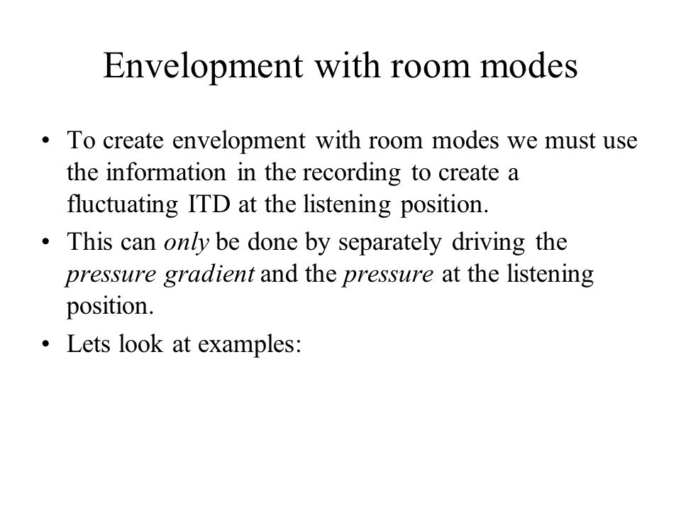 Envelopment with room modes To create envelopment with room modes we must use the information in the recording to create a fluctuating ITD at the list