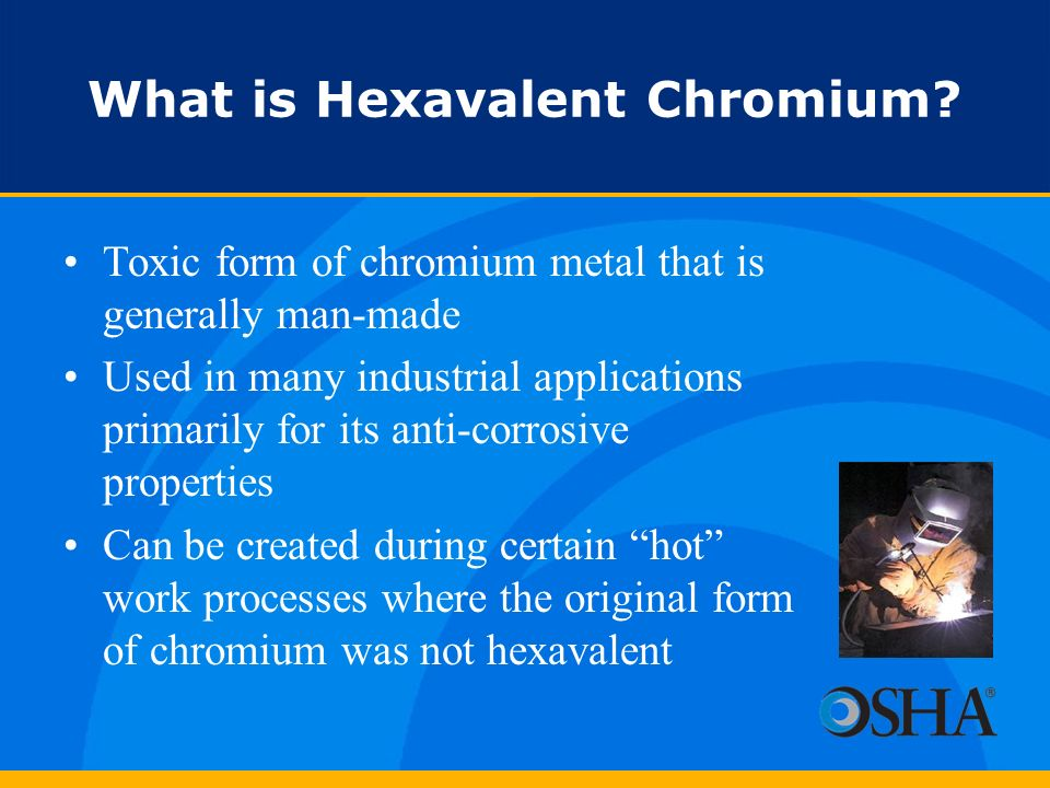 What is Hexavalent Chromium? Toxic form of chromium metal that is generally man-made Used in many industrial applications primarily for its anti-corro