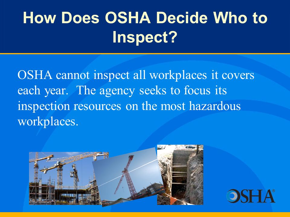How Does OSHA Decide Who to Inspect? OSHA cannot inspect all workplaces it covers each year. The agency seeks to focus its inspection resources on the