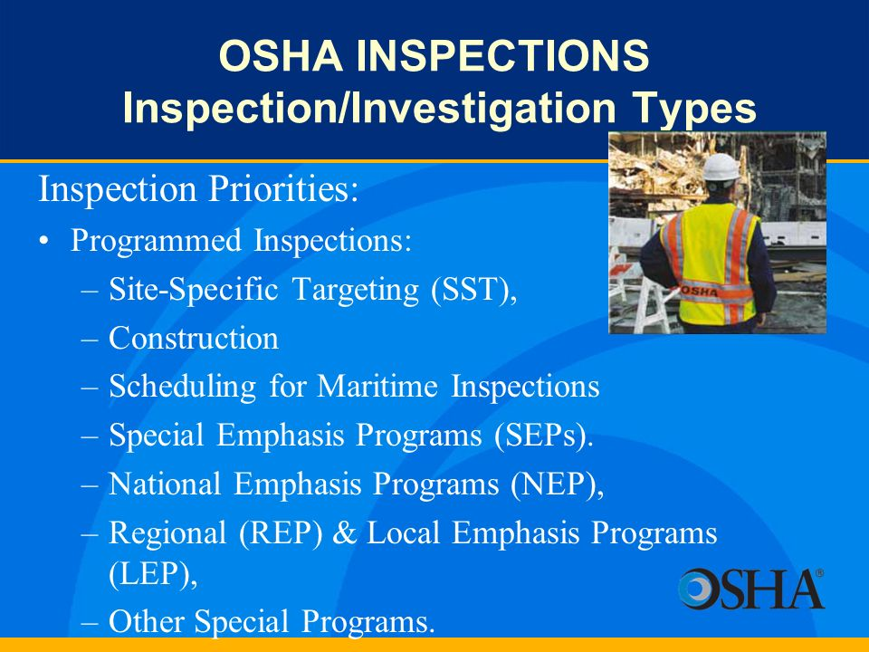 OSHA INSPECTIONS Inspection/Investigation Types Inspection Priorities: Programmed Inspections: –Site-Specific Targeting (SST), –Construction –Scheduli