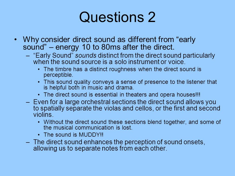 Questions 2 Why consider direct sound as different from early sound – energy 10 to 80ms after the direct. –Early Sound sounds distinct from the direct