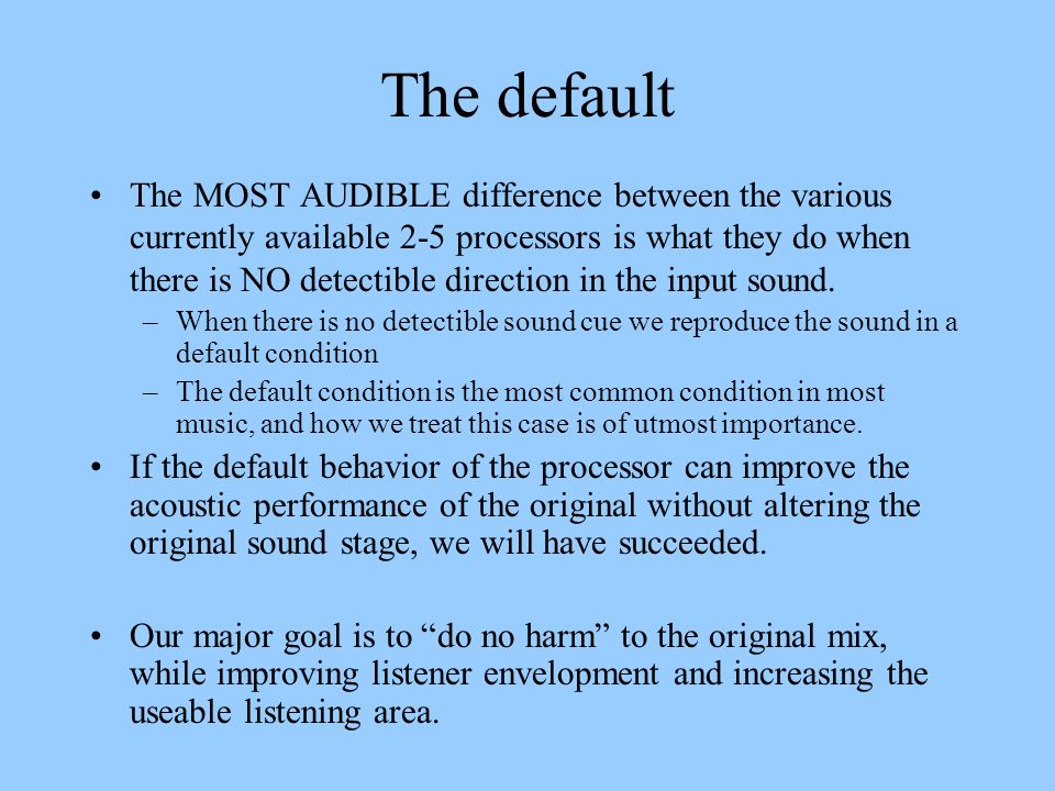 The default The MOST AUDIBLE difference between the various currently available 2-5 processors is what they do when there is NO detectible direction i