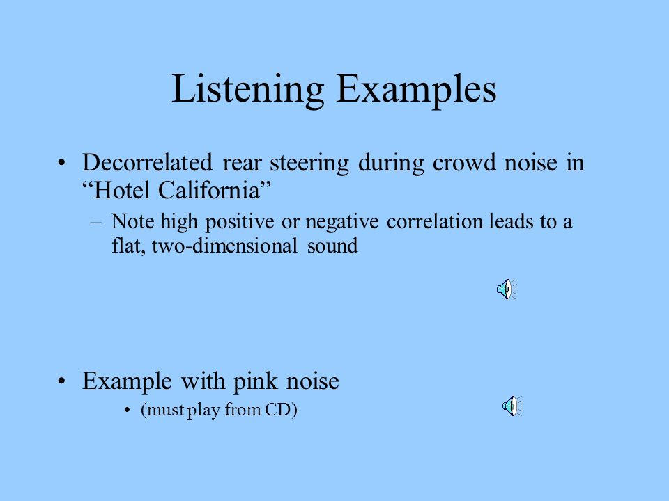 Listening Examples Decorrelated rear steering during crowd noise in Hotel California –Note high positive or negative correlation leads to a flat, two-