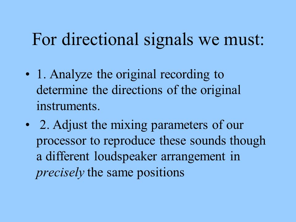For directional signals we must: 1. Analyze the original recording to determine the directions of the original instruments. 2. Adjust the mixing param