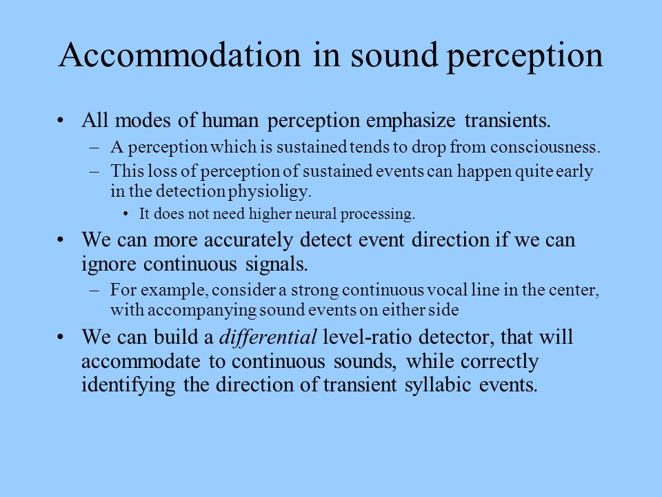 Accommodation in sound perception All modes of human perception emphasize transients. –A perception which is sustained tends to drop from consciousnes