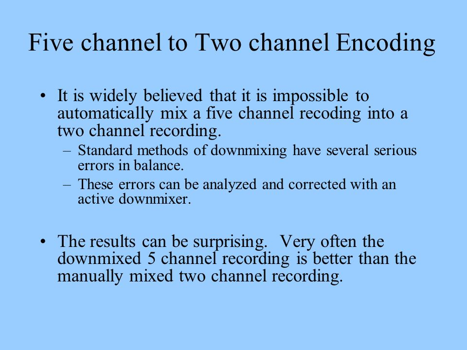 Five channel to Two channel Encoding It is widely believed that it is impossible to automatically mix a five channel recoding into a two channel recor