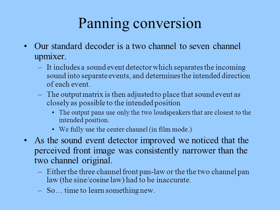 Panning conversion Our standard decoder is a two channel to seven channel upmixer. –It includes a sound event detector which separates the incoming so