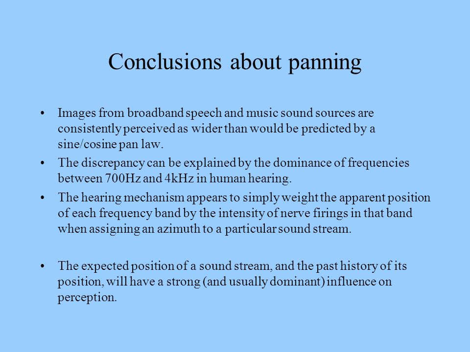 Conclusions about panning Images from broadband speech and music sound sources are consistently perceived as wider than would be predicted by a sine/c
