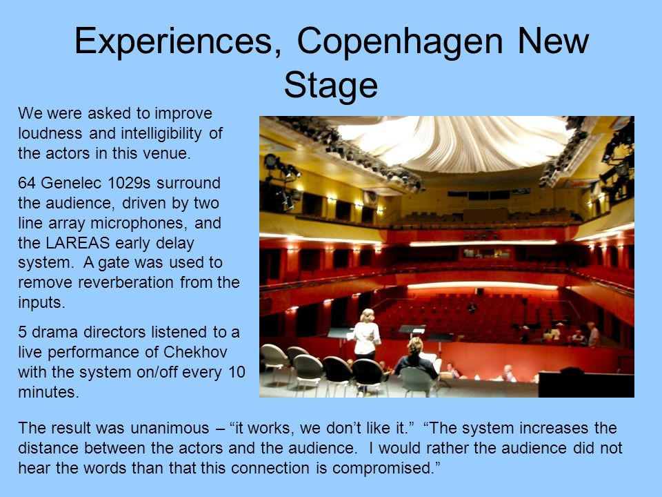 Experiences, Copenhagen New Stage We were asked to improve loudness and intelligibility of the actors in this venue. 64 Genelec 1029s surround the aud