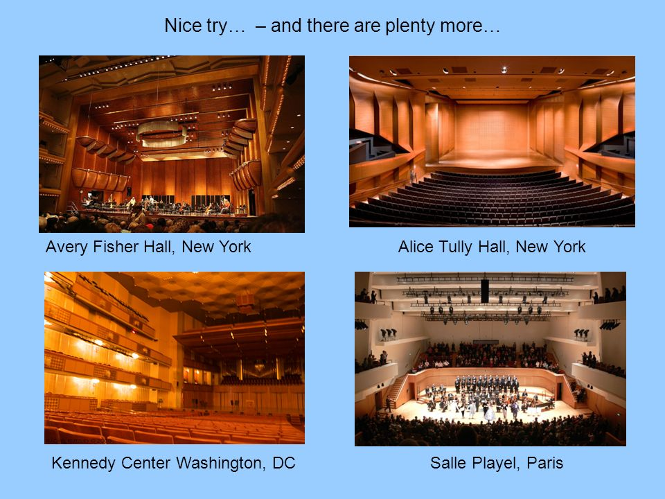 Nice try… – and there are plenty more… Avery Fisher Hall, New York Alice Tully Hall, New York Kennedy Center Washington, DC Salle Playel, Paris