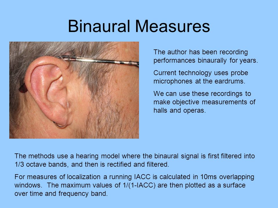 Binaural Measures The author has been recording performances binaurally for years. Current technology uses probe microphones at the eardrums. We can u
