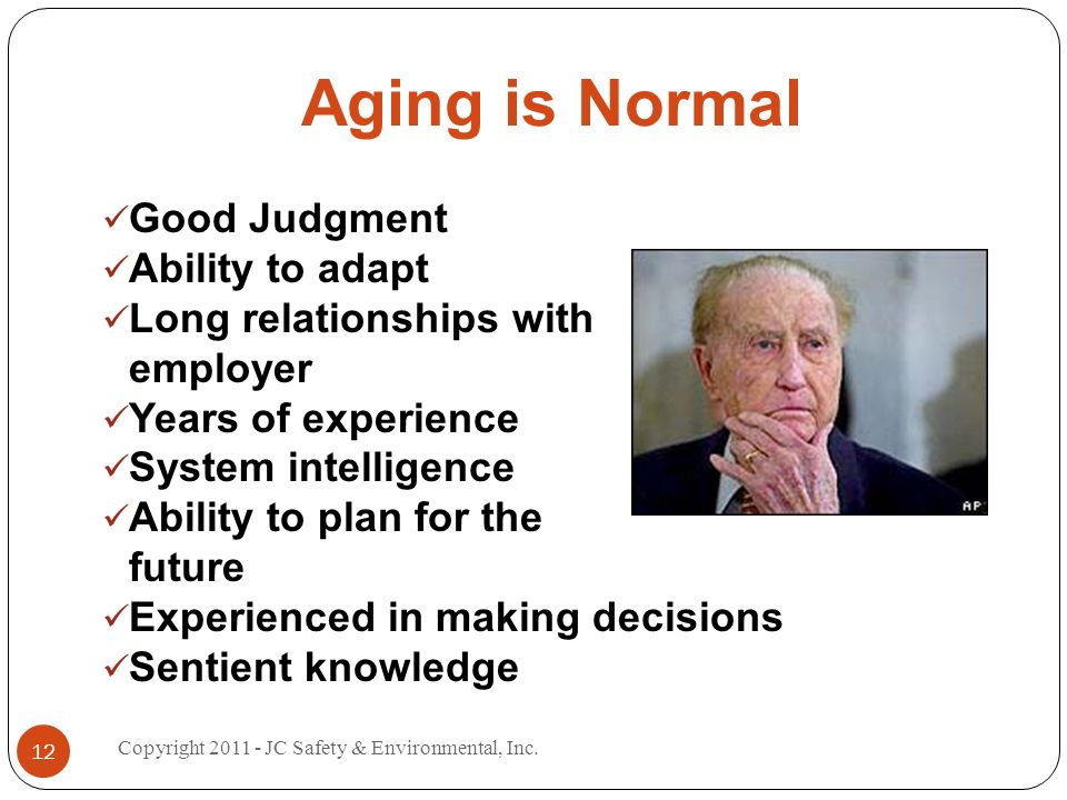 Aging is Normal Good Judgment Ability to adapt Long relationships with employer Years of experience System intelligence Ability to plan for the future Experienced in making decisions Sentient knowledge 12 Copyright 2011 - JC Safety & Environmental, Inc.