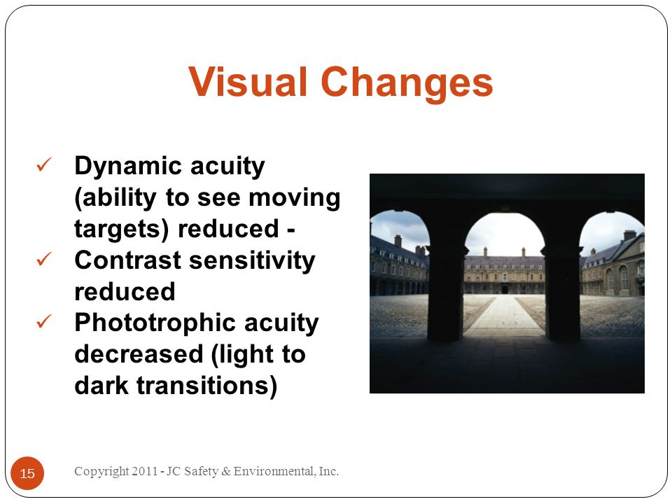 Visual Changes Dynamic acuity (ability to see moving targets) reduced - Contrast sensitivity reduced Phototrophic acuity decreased (light to dark transitions) 15 Copyright 2011 - JC Safety & Environmental, Inc.