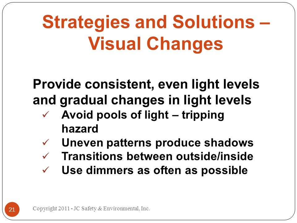 Strategies and Solutions – Visual Changes Provide consistent, even light levels and gradual changes in light levels Avoid pools of light – tripping hazard Uneven patterns produce shadows Transitions between outside/inside Use dimmers as often as possible 21 Copyright 2011 - JC Safety & Environmental, Inc.