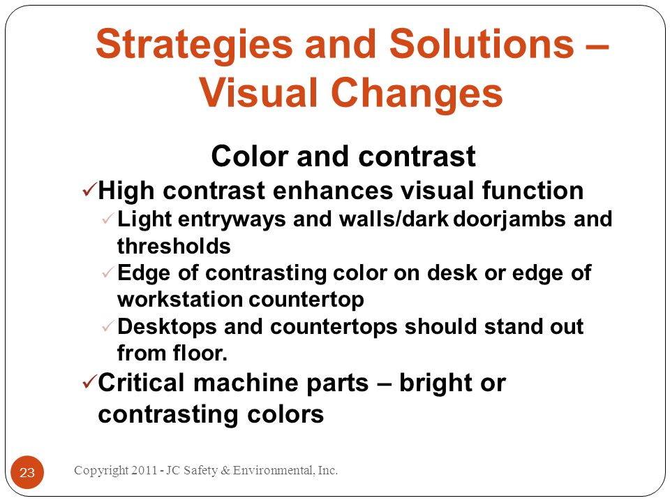 Strategies and Solutions – Visual Changes Color and contrast High contrast enhances visual function Light entryways and walls/dark doorjambs and thresholds Edge of contrasting color on desk or edge of workstation countertop Desktops and countertops should stand out from floor.