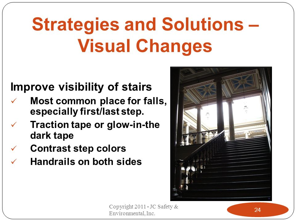 Strategies and Solutions – Visual Changes Improve visibility of stairs Most common place for falls, especially first/last step. Traction tape or glow-
