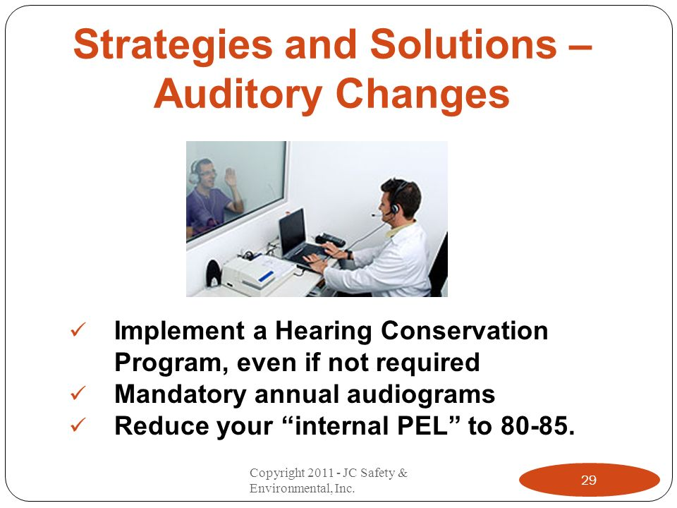 Strategies and Solutions – Auditory Changes Implement a Hearing Conservation Program, even if not required Mandatory annual audiograms Reduce your internal PEL to 80-85.