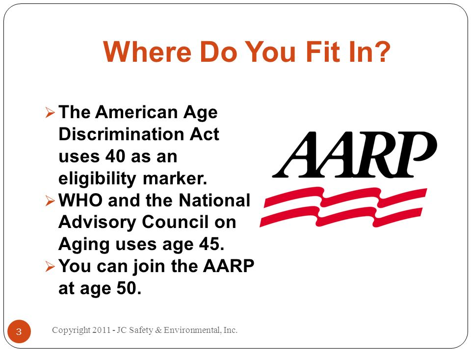 Where Do You Fit In? The American Age Discrimination Act uses 40 as an eligibility marker. WHO and the National Advisory Council on Aging uses age 45.