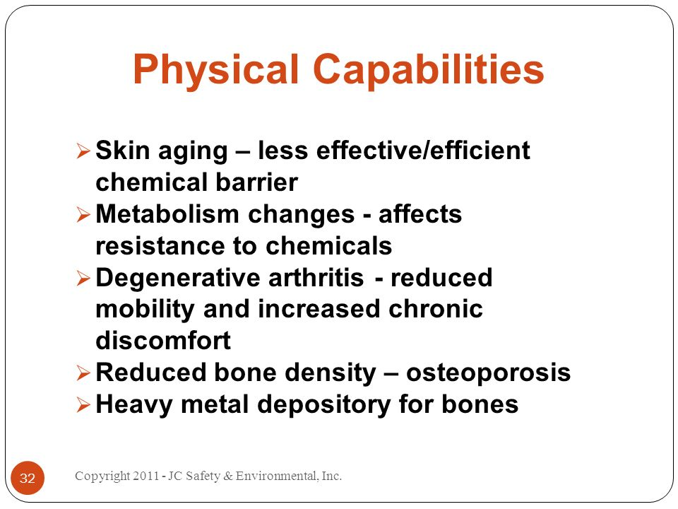 Physical Capabilities Skin aging – less effective/efficient chemical barrier Metabolism changes - affects resistance to chemicals Degenerative arthritis - reduced mobility and increased chronic discomfort Reduced bone density – osteoporosis Heavy metal depository for bones 32 Copyright 2011 - JC Safety & Environmental, Inc.