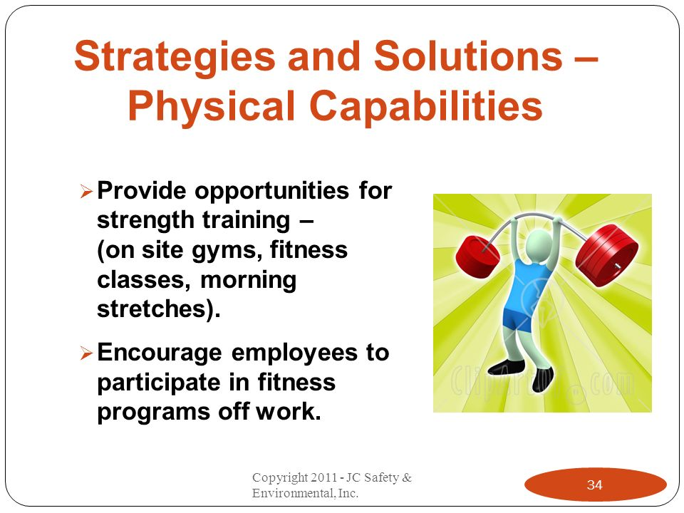Strategies and Solutions – Physical Capabilities Provide opportunities for strength training – (on site gyms, fitness classes, morning stretches). Enc