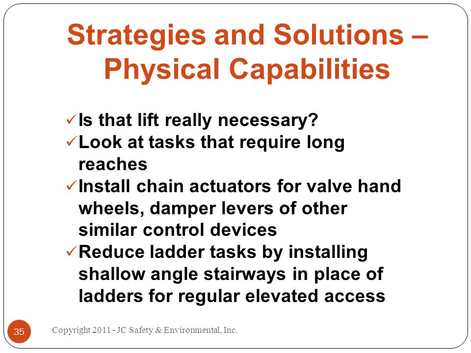 Strategies and Solutions – Physical Capabilities Is that lift really necessary? Look at tasks that require long reaches Install chain actuators for va