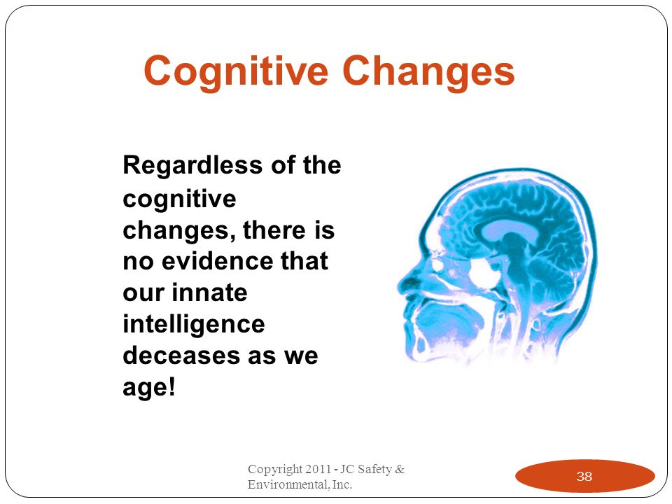 Cognitive Changes Regardless of the cognitive changes, there is no evidence that our innate intelligence deceases as we age! 38 Copyright 2011 - JC Sa
