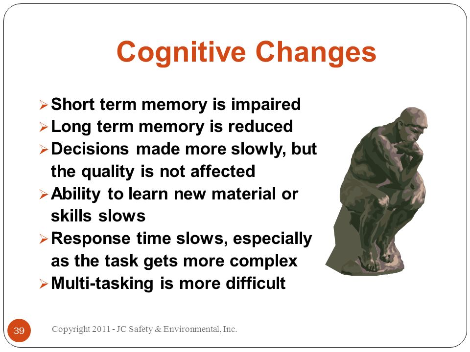 Cognitive Changes Short term memory is impaired Long term memory is reduced Decisions made more slowly, but the quality is not affected Ability to learn new material or skills slows Response time slows, especially as the task gets more complex Multi-tasking is more difficult 39 Copyright 2011 - JC Safety & Environmental, Inc.