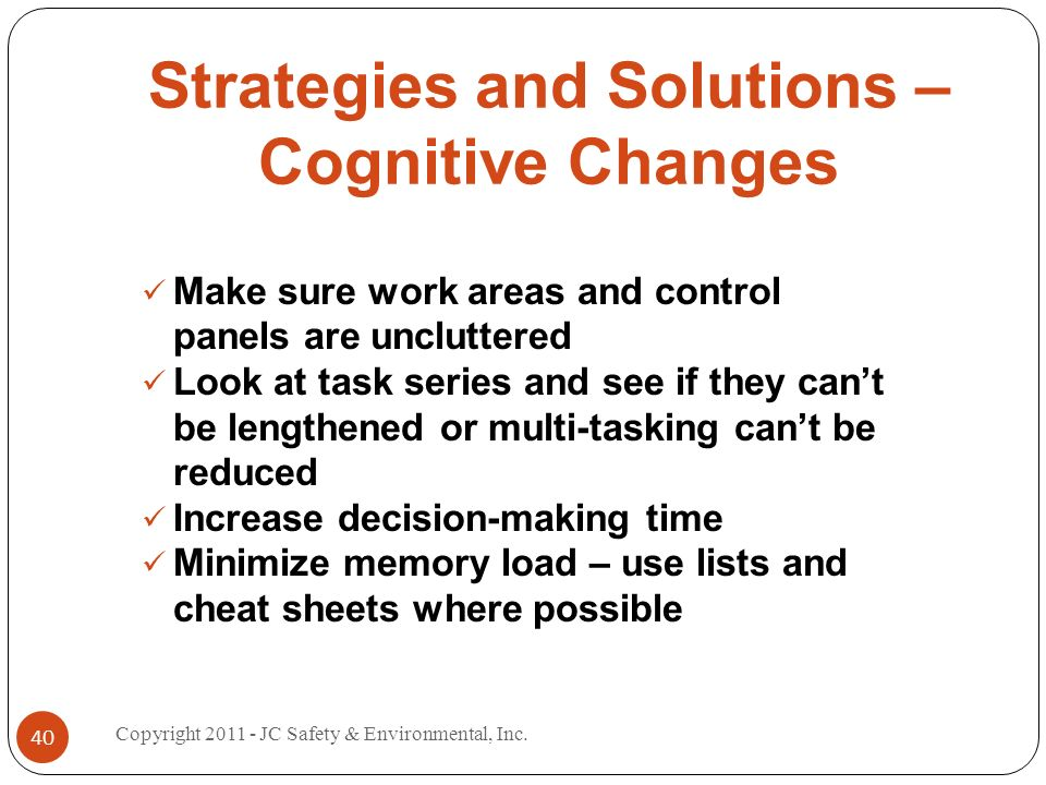 Strategies and Solutions – Cognitive Changes Make sure work areas and control panels are uncluttered Look at task series and see if they cant be lengthened or multi-tasking cant be reduced Increase decision-making time Minimize memory load – use lists and cheat sheets where possible 40 Copyright 2011 - JC Safety & Environmental, Inc.