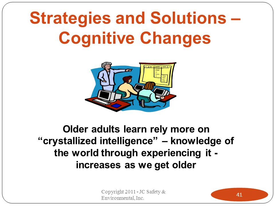 Strategies and Solutions – Cognitive Changes Older adults learn rely more on crystallized intelligence – knowledge of the world through experiencing it - increases as we get older 41 Copyright 2011 - JC Safety & Environmental, Inc.