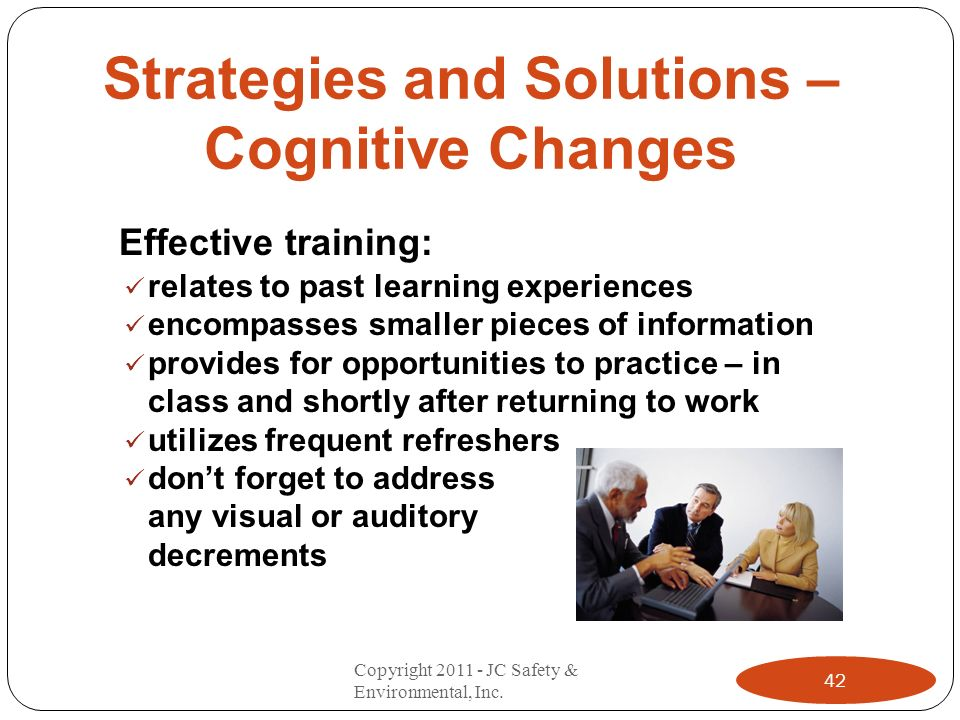 Strategies and Solutions – Cognitive Changes Effective training: relates to past learning experiences encompasses smaller pieces of information provid