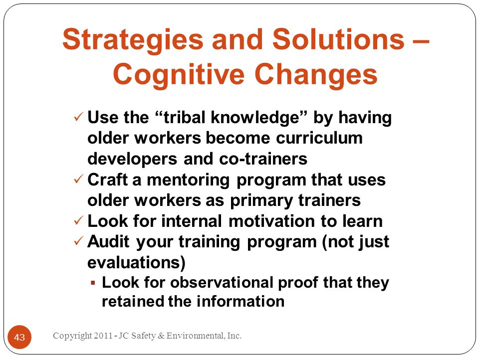 Strategies and Solutions – Cognitive Changes Use the tribal knowledge by having older workers become curriculum developers and co-trainers Craft a mentoring program that uses older workers as primary trainers Look for internal motivation to learn Audit your training program (not just evaluations) Look for observational proof that they retained the information 43 Copyright 2011 - JC Safety & Environmental, Inc.