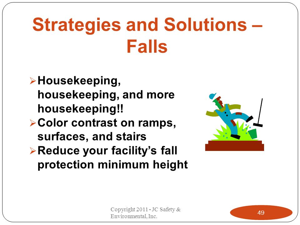 Strategies and Solutions – Falls Housekeeping, housekeeping, and more housekeeping!! Color contrast on ramps, surfaces, and stairs Reduce your facilit