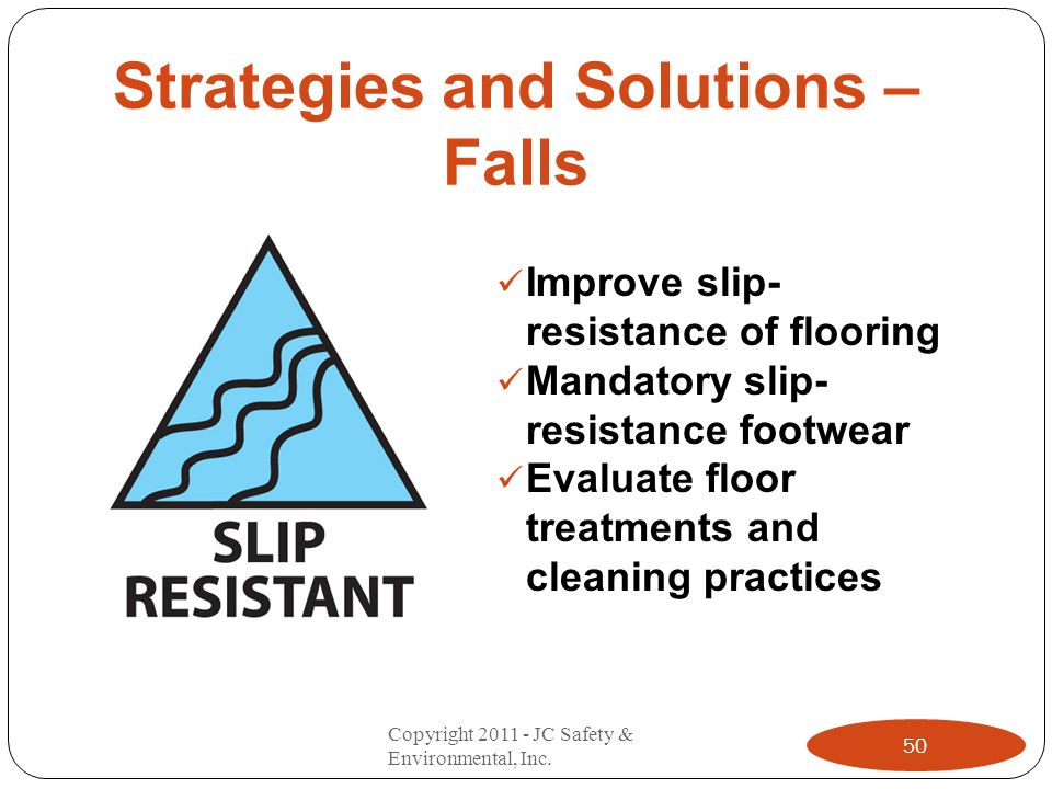 Strategies and Solutions – Falls Improve slip- resistance of flooring Mandatory slip- resistance footwear Evaluate floor treatments and cleaning practices 50 Copyright 2011 - JC Safety & Environmental, Inc.