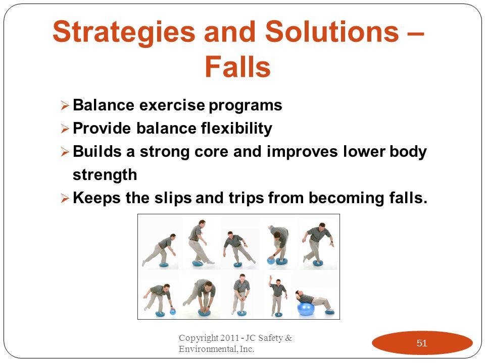 Strategies and Solutions – Falls Balance exercise programs Provide balance flexibility Builds a strong core and improves lower body strength Keeps the slips and trips from becoming falls.