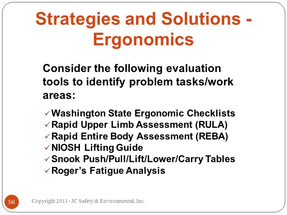 Strategies and Solutions - Ergonomics Consider the following evaluation tools to identify problem tasks/work areas: Washington State Ergonomic Checklists Rapid Upper Limb Assessment (RULA) Rapid Entire Body Assessment (REBA) NIOSH Lifting Guide Snook Push/Pull/Lift/Lower/Carry Tables Rogers Fatigue Analysis 56 Copyright 2011 - JC Safety & Environmental, Inc.