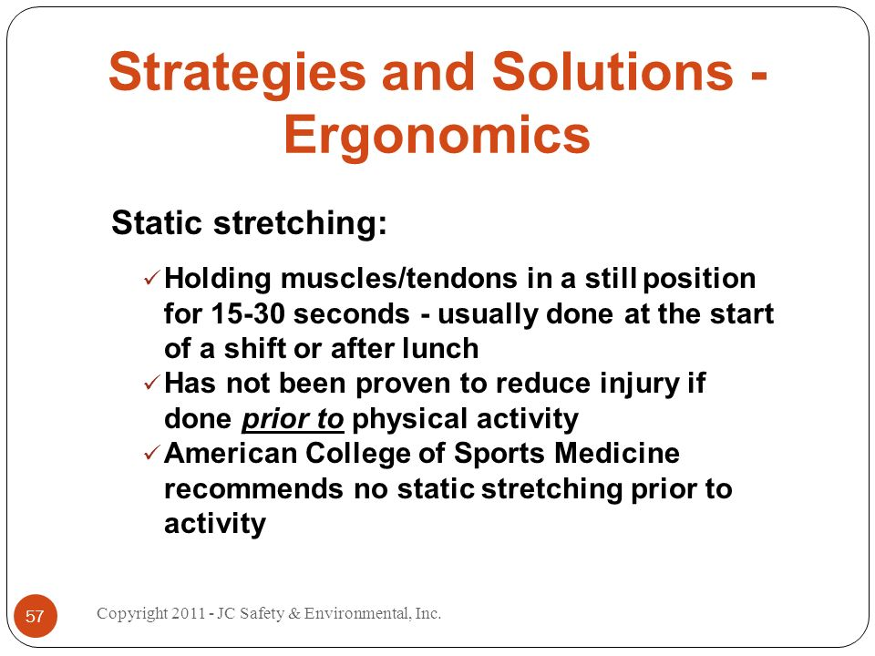 Strategies and Solutions - Ergonomics Static stretching: Holding muscles/tendons in a still position for 15-30 seconds - usually done at the start of a shift or after lunch Has not been proven to reduce injury if done prior to physical activity American College of Sports Medicine recommends no static stretching prior to activity 57 Copyright 2011 - JC Safety & Environmental, Inc.