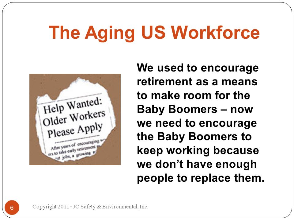The Aging US Workforce We used to encourage retirement as a means to make room for the Baby Boomers – now we need to encourage the Baby Boomers to keep working because we dont have enough people to replace them.