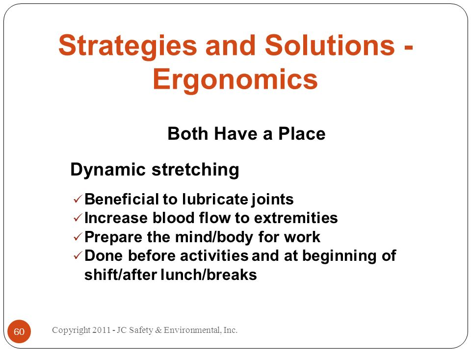 Strategies and Solutions - Ergonomics Both Have a Place Dynamic stretching Beneficial to lubricate joints Increase blood flow to extremities Prepare t