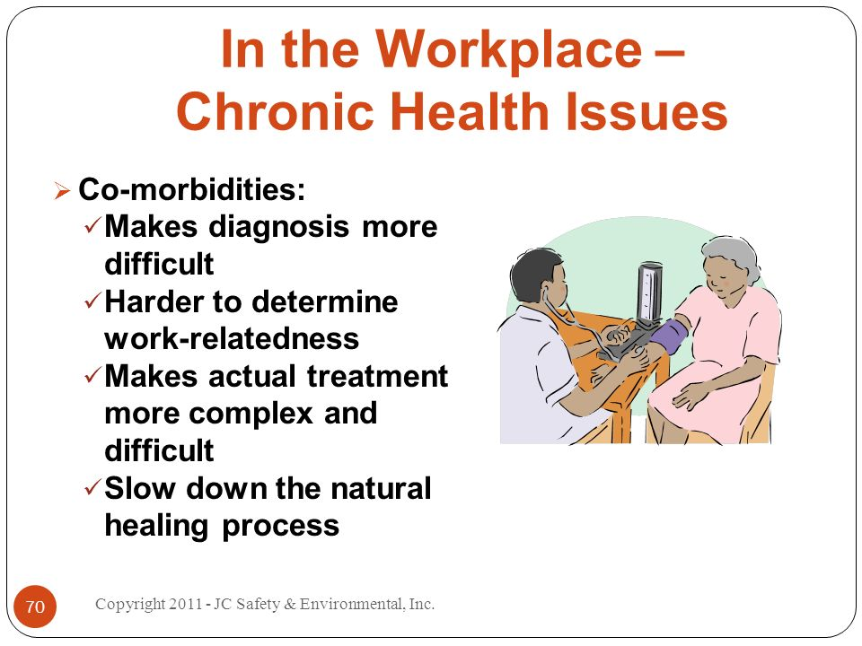 In the Workplace – Chronic Health Issues Co-morbidities: Makes diagnosis more difficult Harder to determine work-relatedness Makes actual treatment mo