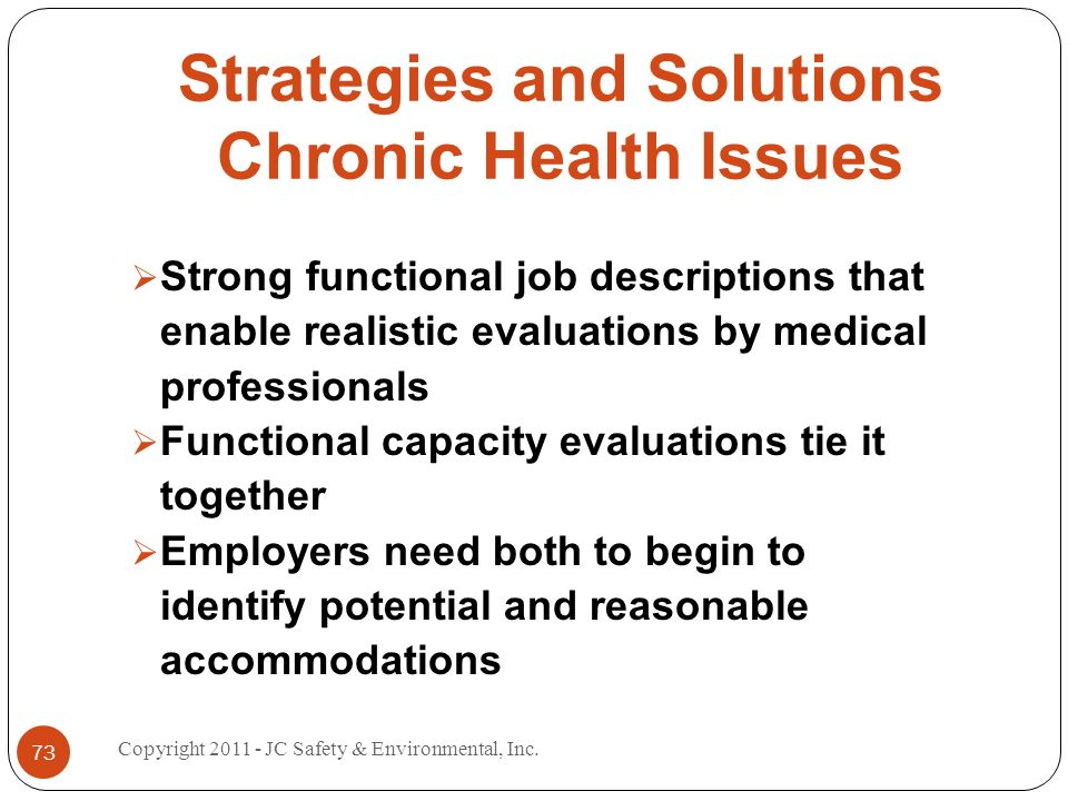 Strategies and Solutions Chronic Health Issues Strong functional job descriptions that enable realistic evaluations by medical professionals Functional capacity evaluations tie it together Employers need both to begin to identify potential and reasonable accommodations 73 Copyright 2011 - JC Safety & Environmental, Inc.