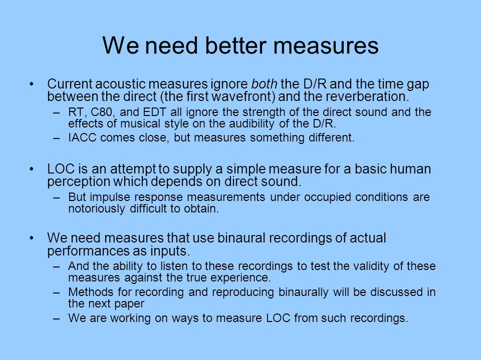 We need better measures Current acoustic measures ignore both the D/R and the time gap between the direct (the first wavefront) and the reverberation.