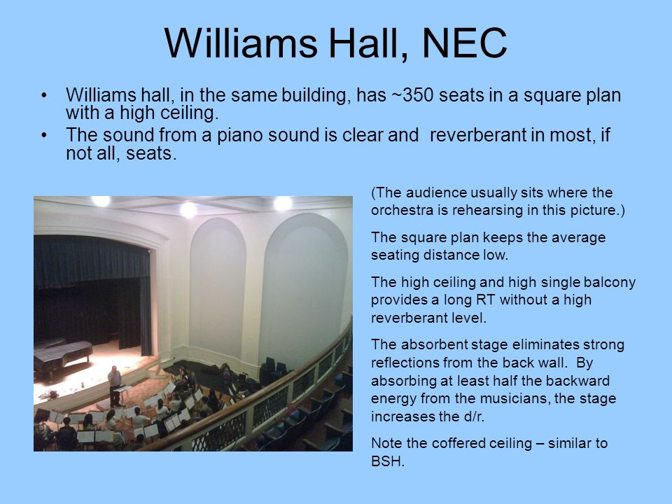 Williams Hall, NEC Williams hall, in the same building, has ~350 seats in a square plan with a high ceiling. The sound from a piano sound is clear and