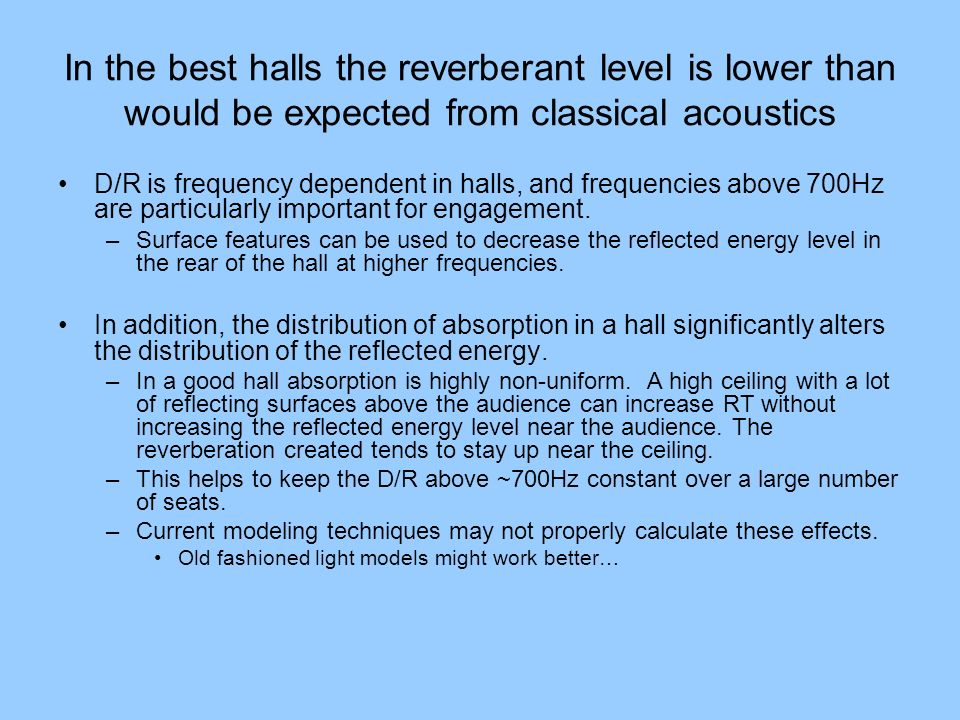 In the best halls the reverberant level is lower than would be expected from classical acoustics D/R is frequency dependent in halls, and frequencies