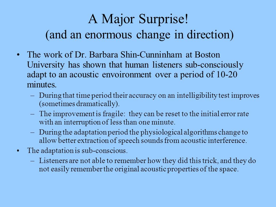 A Major Surprise! (and an enormous change in direction) The work of Dr. Barbara Shin-Cunninham at Boston University has shown that human listeners sub